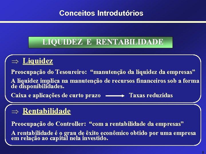 """Conceitos Introdutórios LIQUIDEZ E RENTABILIDADE Þ Liquidez Preocupação do Tesoureiro: """"manutenção da liquidez da"""