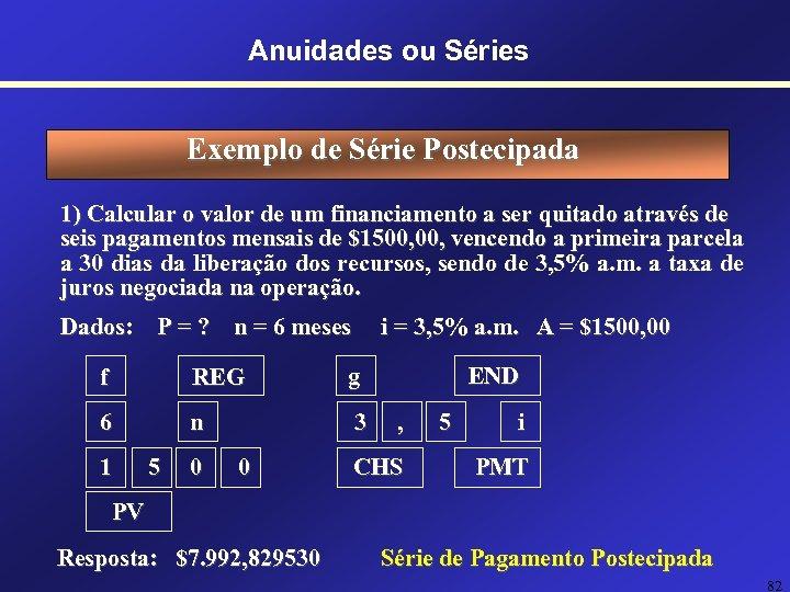Anuidades ou Séries Exemplo de Série Postecipada 1) Calcular o valor de um financiamento