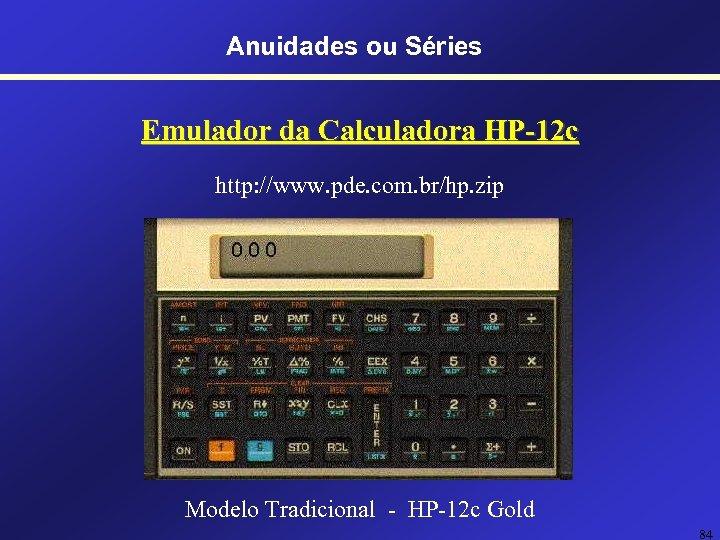 Anuidades ou Séries Emulador da Calculadora HP-12 c http: //www. pde. com. br/hp. zip