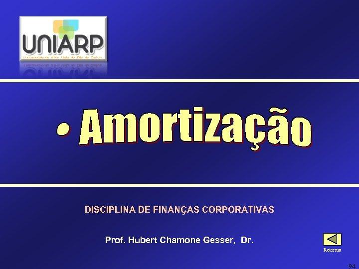 DISCIPLINA DE FINANÇAS CORPORATIVAS Prof. Hubert Chamone Gesser, Dr. Retornar 94