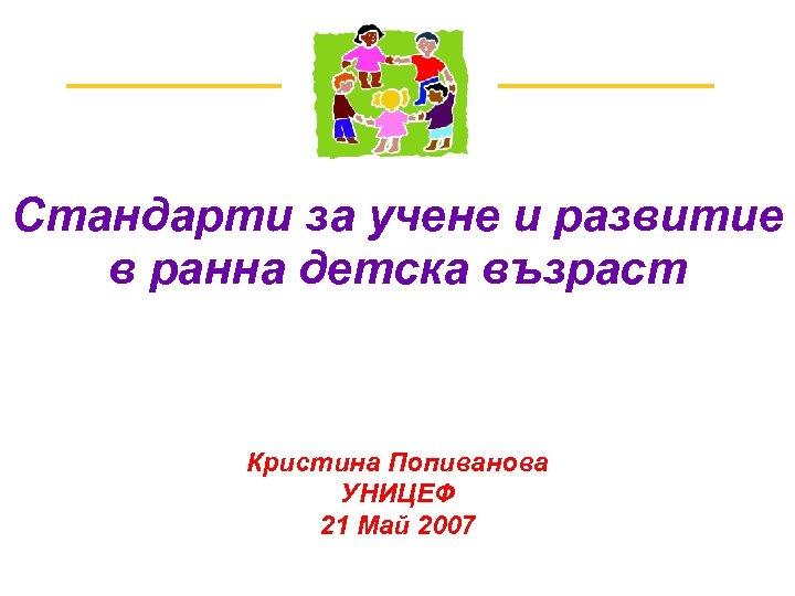 Стандарти за учене и развитие в ранна детска възраст Кристина Попиванова УНИЦЕФ 21 Май
