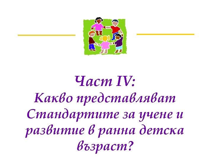 Част IV: Какво представляват Стандартите за учене и развитие в ранна детска възраст?