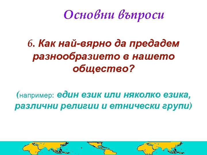 Основни въпроси 6. Как най-вярно да предадем разнообразието в нашето общество? (например: един език