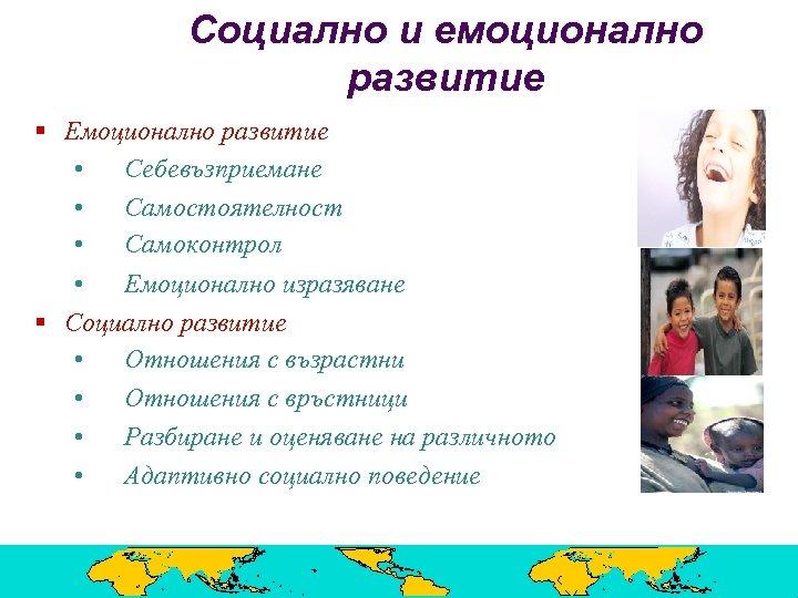 Социално и емоционално развитие § Емоционално развитие • Себевъзприемане • Самостоятелност • Самоконтрол •