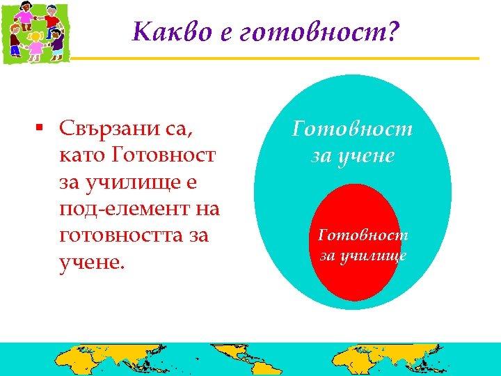Какво е готовност? § Свързани са, като Готовност за училище е под-елемент на готовността