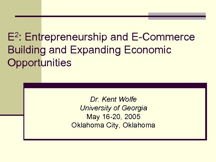 E 2: Entrepreneurship and E-Commerce Building and Expanding Economic Opportunities Dr. Kent Wolfe University