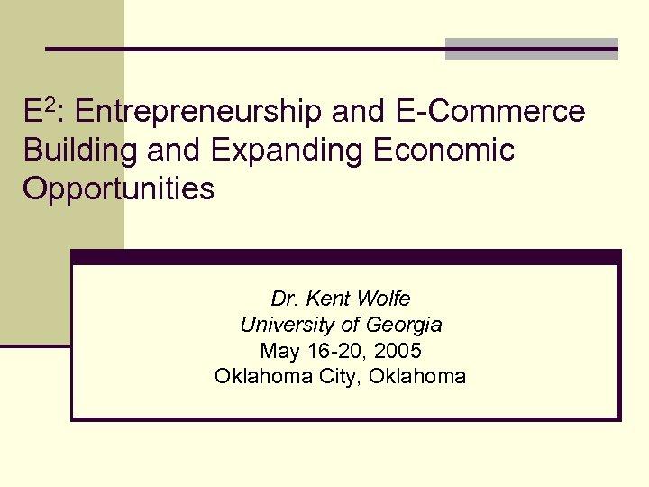 E 2: Entrepreneurship and E-Commerce Building and Expanding Economic Opportunities Dr. Kent Wolfe University