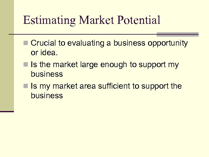 Estimating Market Potential n Crucial to evaluating a business opportunity or idea. n Is