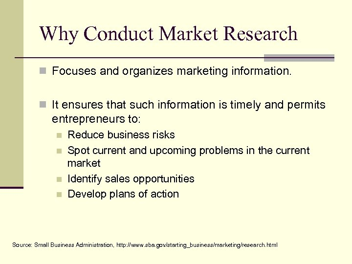 Why Conduct Market Research n Focuses and organizes marketing information. n It ensures that