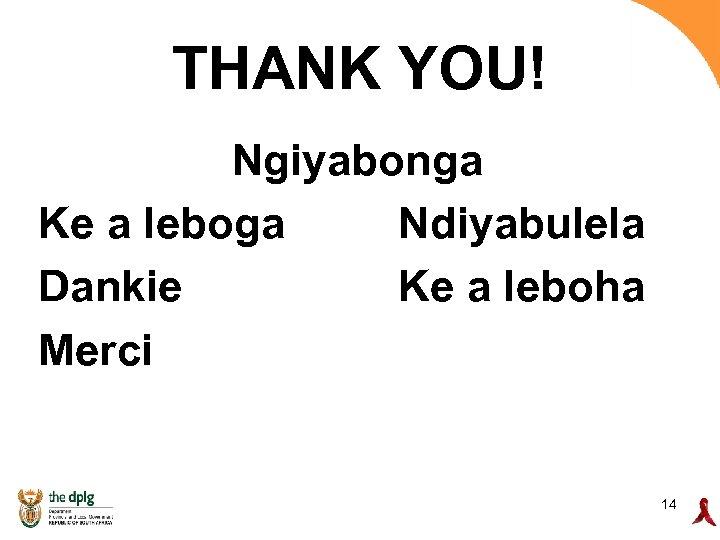 THANK YOU! Ngiyabonga Ke a leboga Ndiyabulela Dankie Ke a leboha Merci 14