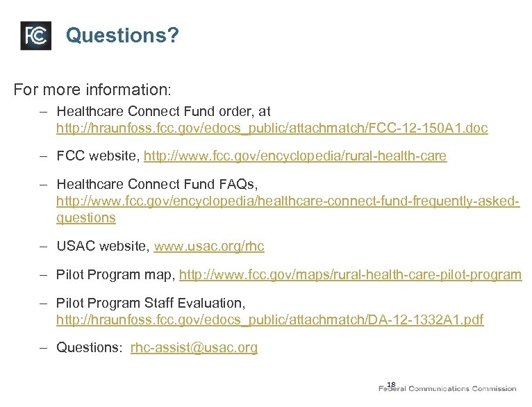 Questions? For more information: – Healthcare Connect Fund order, at http: //hraunfoss. fcc. gov/edocs_public/attachmatch/FCC-12
