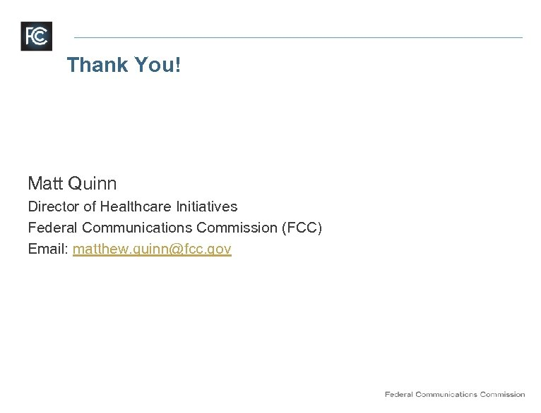Thank You! Matt Quinn Director of Healthcare Initiatives Federal Communications Commission (FCC) Email: matthew.