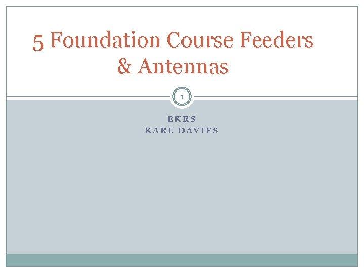 5 Foundation Course Feeders & Antennas 1 EKRS KARL DAVIES