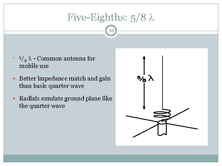 Five-Eighths: 5/8 10 5/ 8 - Common antenna for mobile use Better impedance match