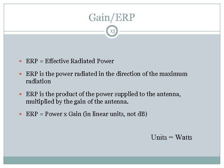 Gain/ERP 13 ERP = Effective Radiated Power ERP is the power radiated in the