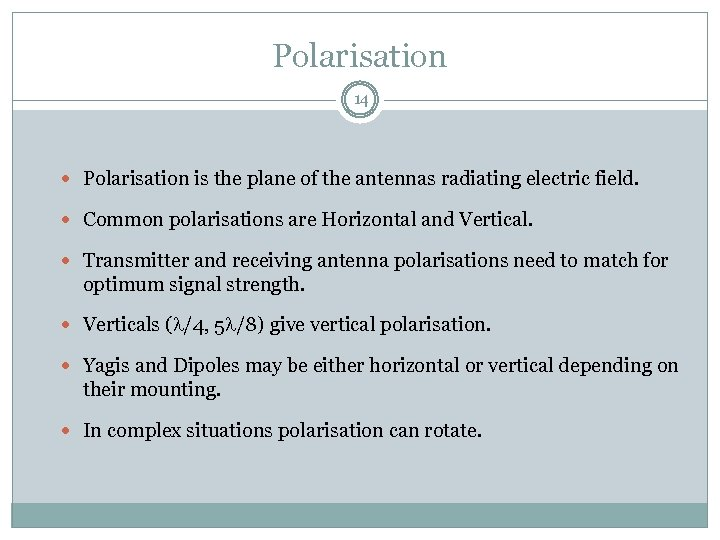 Polarisation 14 Polarisation is the plane of the antennas radiating electric field. Common polarisations
