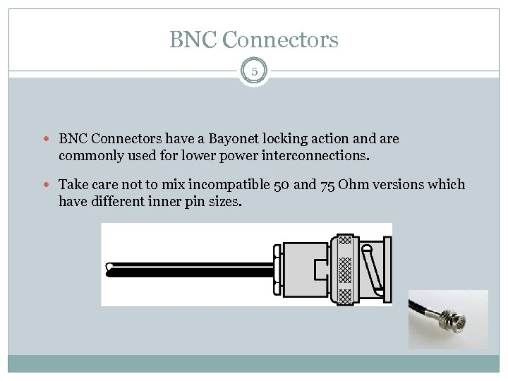 BNC Connectors 5 BNC Connectors have a Bayonet locking action and are commonly used