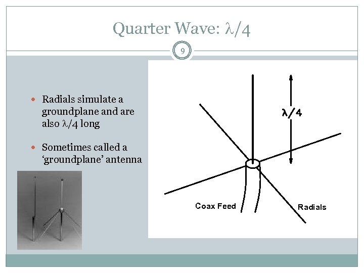 Quarter Wave: /4 9 Radials simulate a groundplane and are also /4 long Sometimes