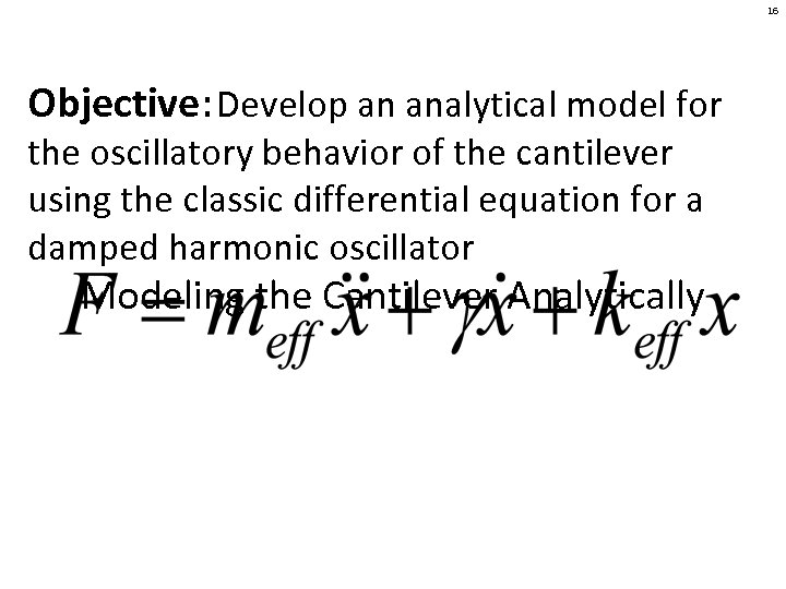 16 Objective: Develop an analytical model for the oscillatory behavior of the cantilever using