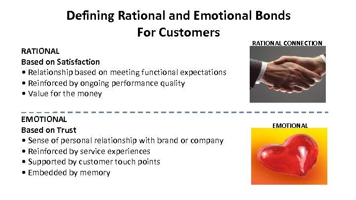 Defining Rational and Emotional Bonds For Customers RATIONAL Based on Satisfaction • Relationship based