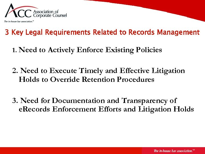 3 Key Legal Requirements Related to Records Management 1. Need to Actively Enforce Existing