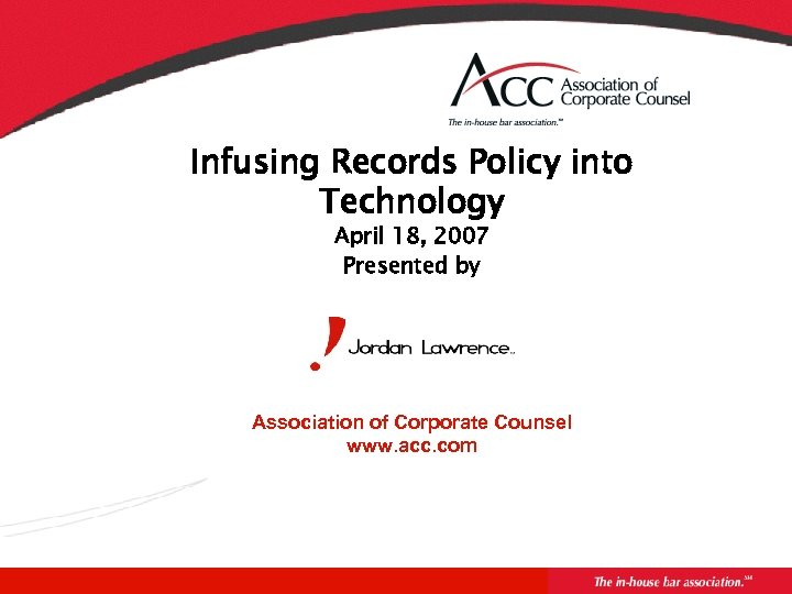 Infusing Records Policy into Technology April 18, 2007 Presented by Association of Corporate Counsel