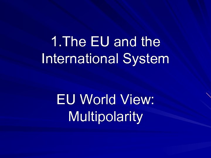 1. The EU and the International System EU World View: Multipolarity