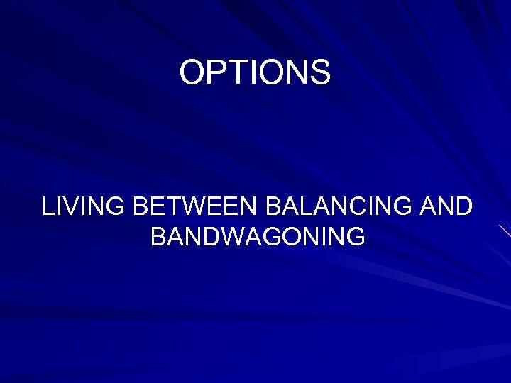 OPTIONS LIVING BETWEEN BALANCING AND BANDWAGONING