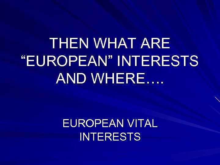 """THEN WHAT ARE """"EUROPEAN"""" INTERESTS AND WHERE…. EUROPEAN VITAL INTERESTS"""