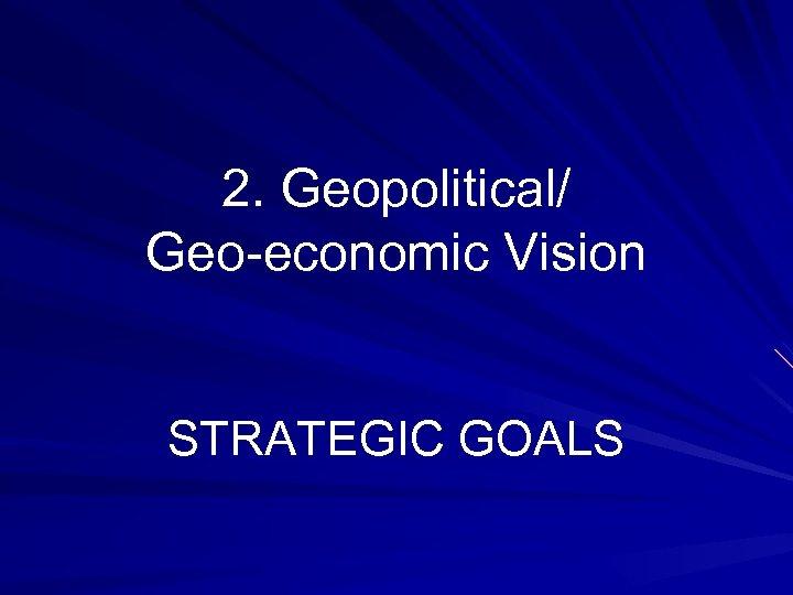 2. Geopolitical/ Geo-economic Vision STRATEGIC GOALS