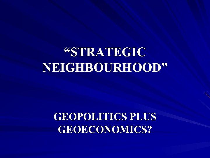 """STRATEGIC NEIGHBOURHOOD"" GEOPOLITICS PLUS GEOECONOMICS?"