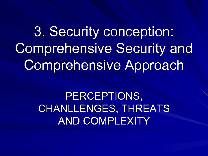 3. Security conception: Comprehensive Security and Comprehensive Approach PERCEPTIONS, CHANLLENGES, THREATS AND COMPLEXITY