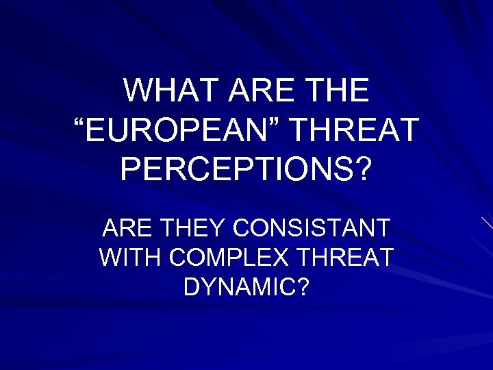 """WHAT ARE THE """"EUROPEAN"""" THREAT PERCEPTIONS? ARE THEY CONSISTANT WITH COMPLEX THREAT DYNAMIC?"""
