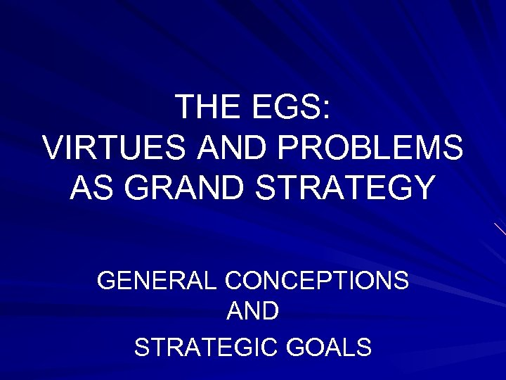THE EGS: VIRTUES AND PROBLEMS AS GRAND STRATEGY GENERAL CONCEPTIONS AND STRATEGIC GOALS