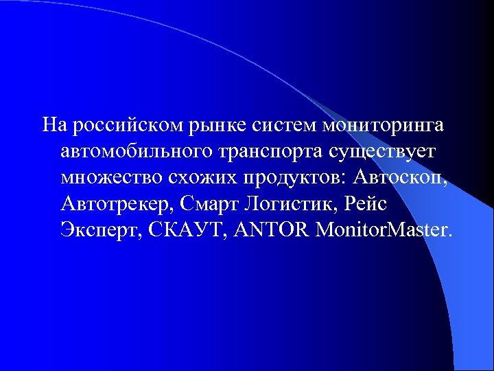На российском рынке систем мониторинга автомобильного транспорта существует множество схожих продуктов: Автоскоп, Автотрекер, Смарт