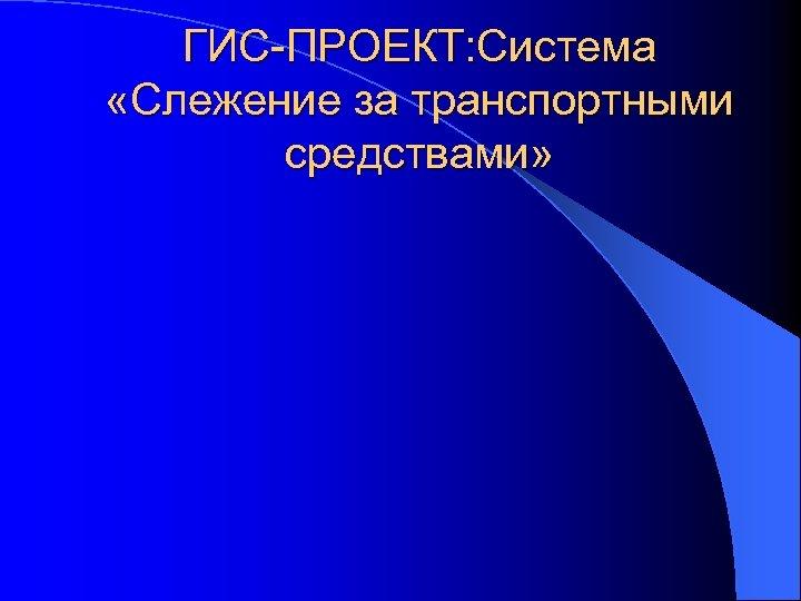 ГИС-ПРОЕКТ: Система «Слежение за транспортными средствами»