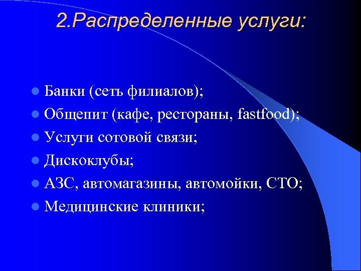 2. Распределенные услуги: l Банки (сеть филиалов); l Общепит (кафе, рестораны, fastfood); l Услуги