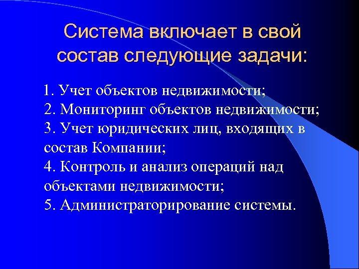 Система включает в свой состав следующие задачи: 1. Учет объектов недвижимости; 2. Мониторинг объектов