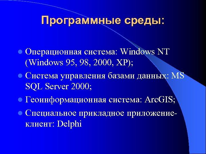Программные среды: l Операционная система: Windows NT (Windows 95, 98, 2000, XP); l Система