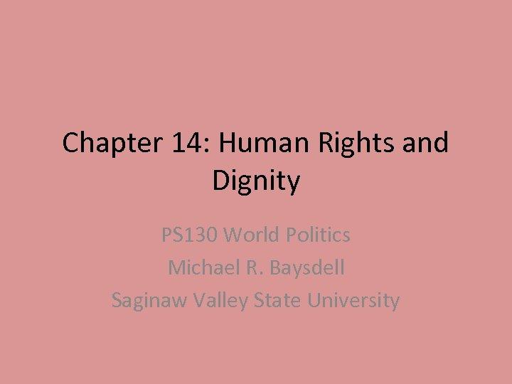 Chapter 14: Human Rights and Dignity PS 130 World Politics Michael R. Baysdell Saginaw