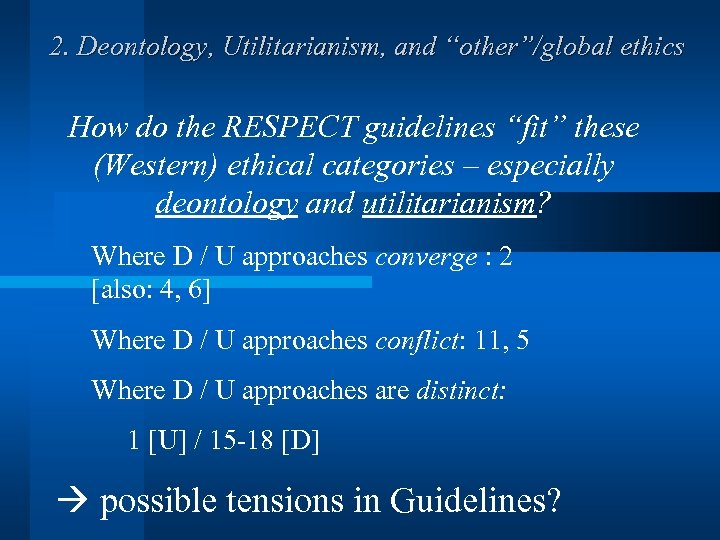 """2. Deontology, Utilitarianism, and """"other""""/global ethics How do the RESPECT guidelines """"fit"""" these (Western)"""