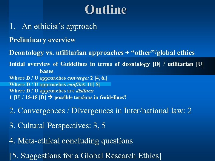 """Outline 1. An ethicist's approach Preliminary overview Deontology vs. utilitarian approaches + """"other""""/global ethics"""