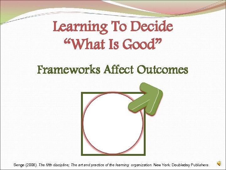 """Learning To Decide """"What Is Good"""" Frameworks Affect Outcomes Senge (2006). The fifth discipline;"""