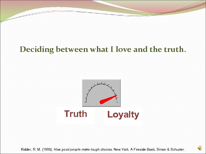 Deciding between what I love and the truth. Truth Loyalty Kidder, R. M. (1995).