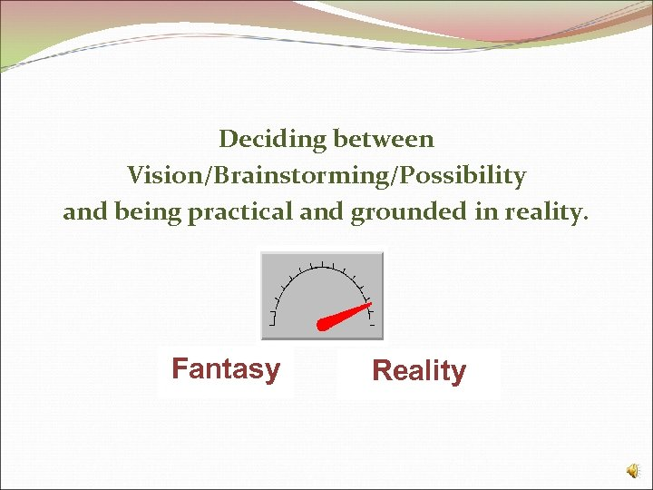 Deciding between Vision/Brainstorming/Possibility and being practical and grounded in reality. Fantasy Reality