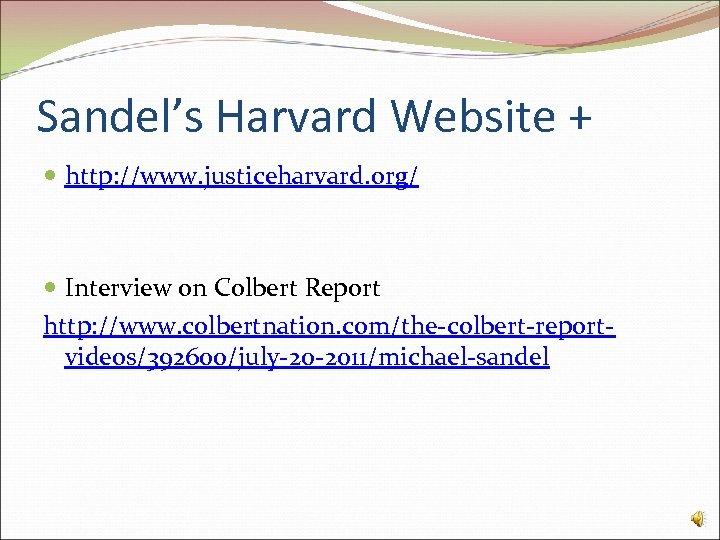 Sandel's Harvard Website + http: //www. justiceharvard. org/ Interview on Colbert Report http: //www.