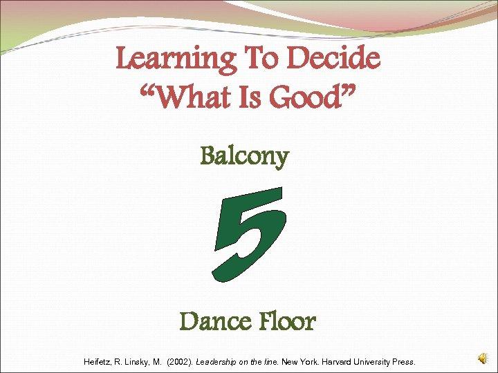 "Learning To Decide ""What Is Good"" Balcony Dance Floor Heifetz, R. Linsky, M. (2002)."