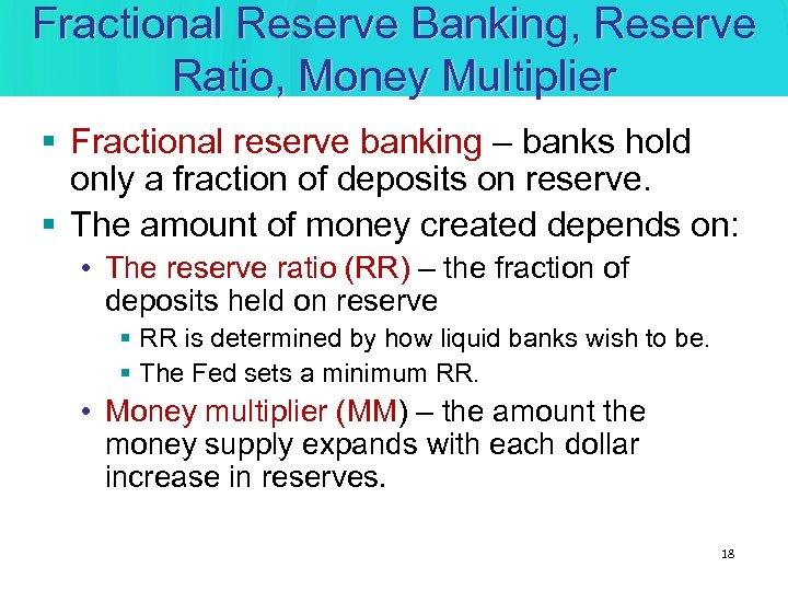 Fractional Reserve Banking, Reserve Ratio, Money Multiplier § Fractional reserve banking – banks hold