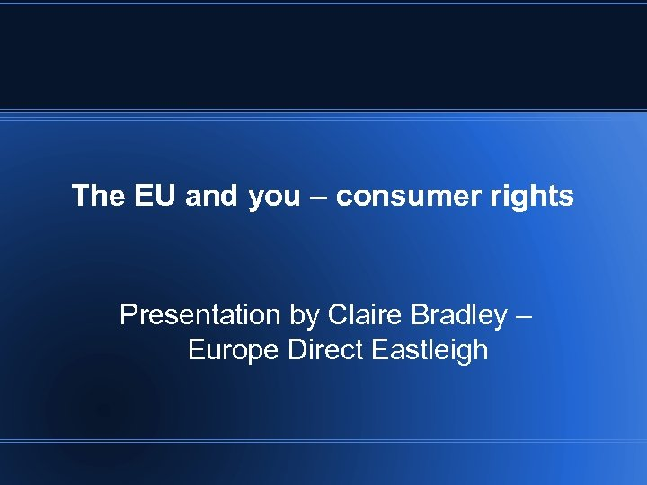 The EU and you – consumer rights Presentation by Claire Bradley – Europe Direct