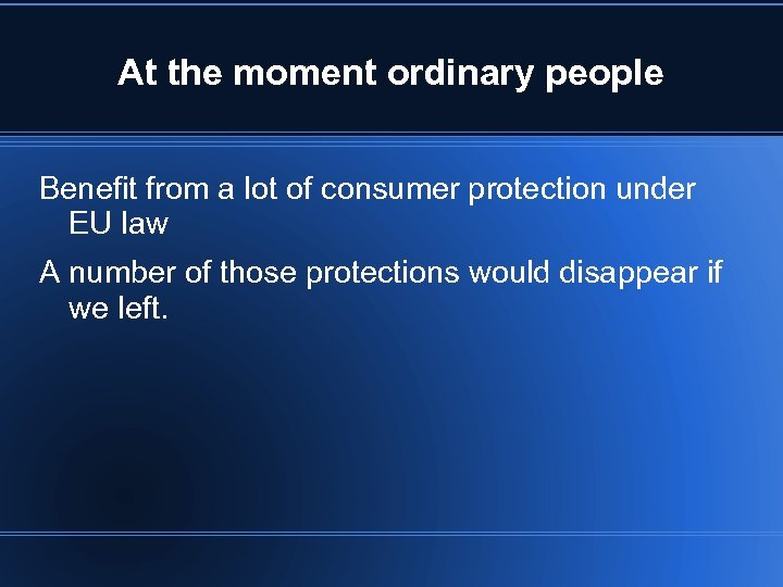 At the moment ordinary people Benefit from a lot of consumer protection under EU